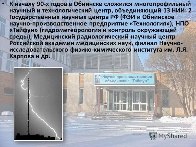 К началу 90-х годов в Обнинске сложился многопрофильный научный и технологический центр, объединяющий 13 НИИ: 2 Государственных научных центра РФ (ФЭИ и Обнинское научно-производственное предприятие «Технология»), НПО «Тайфун» (гидрометеорология и ко