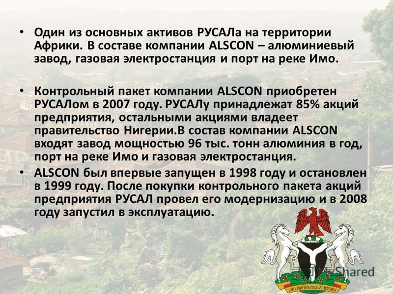 Один из основных активов РУСАЛа на территории Африки. В составе компании ALSCON – алюминиевый завод, газовая электростанция и порт на реке Имо. Контрольный пакет компании ALSCON приобретен РУСАЛом в 2007 году. РУСАЛу принадлежат 85% акций предприятия