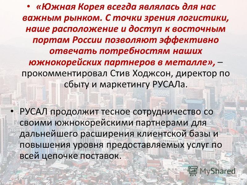«Южная Корея всегда являлась для нас важным рынком. С точки зрения логистики, наше расположение и доступ к восточным портам России позволяют эффективно отвечать потребностям наших южнокорейских партнеров в металле», – прокомментировал Стив Ходжсон, д
