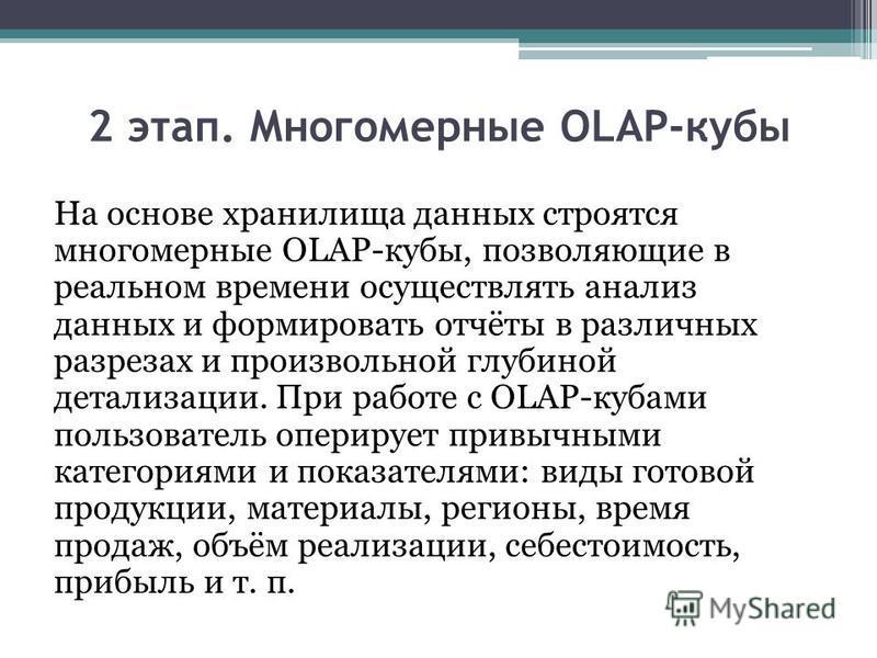 2 этап. Многомерные OLAP-кубы На основе хранилища данных строятся многомерные OLAP-кубы, позволяющие в реальном времени осуществлять анализ данных и формировать отчёты в различных разрезах и произвольной глубиной детализации. При работе с OLAP-кубами