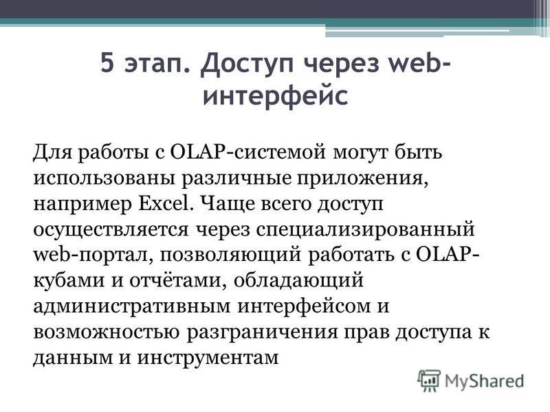 5 этап. Доступ через web- интерфейс Для работы с OLAP-системой могут быть использованы различные приложения, например Excel. Чаще всего доступ осуществляется через специализированный web-портал, позволяющий работать с OLAP- кубами и отчётами, обладаю