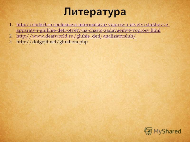 1.http://sluh63.ru/poleznaya-informatsiya/voprosy-i-otvety/slukhovye- apparaty-i-glukhie-deti-otvety-na-chasto-zadavaemye-voprosy.htmlhttp://sluh63.ru/poleznaya-informatsiya/voprosy-i-otvety/slukhovye- apparaty-i-glukhie-deti-otvety-na-chasto-zadavae