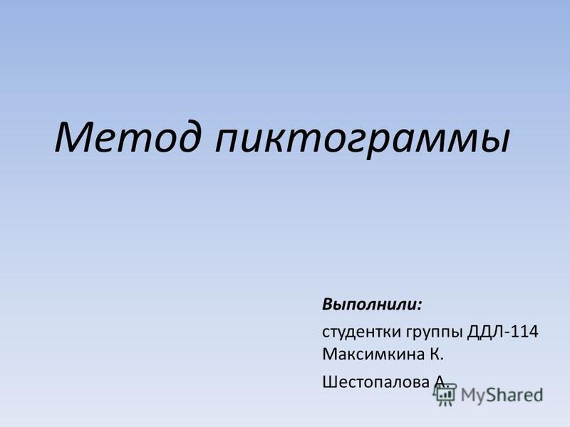 Метод пиктограммы Выполнили: студентки группы ДДЛ-114 Максимкина К. Шестопалова А.