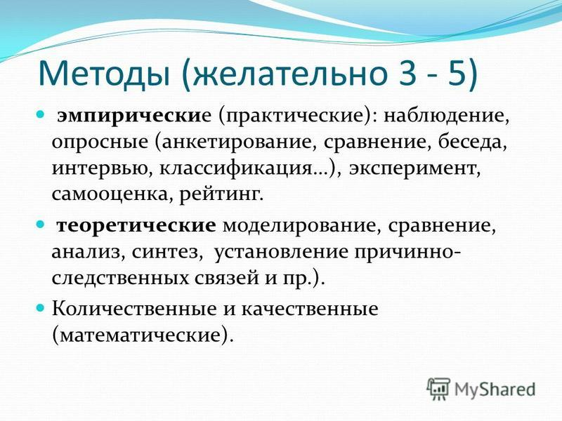 Методы (желательно 3 - 5) эмпирические (практические): наблюдение, опросные (анкетирование, сравнение, беседа, интервью, классификация…), эксперимент, самооценка, рейтинг. теоретические моделирование, сравнение, анализ, синтез, установление причинно-