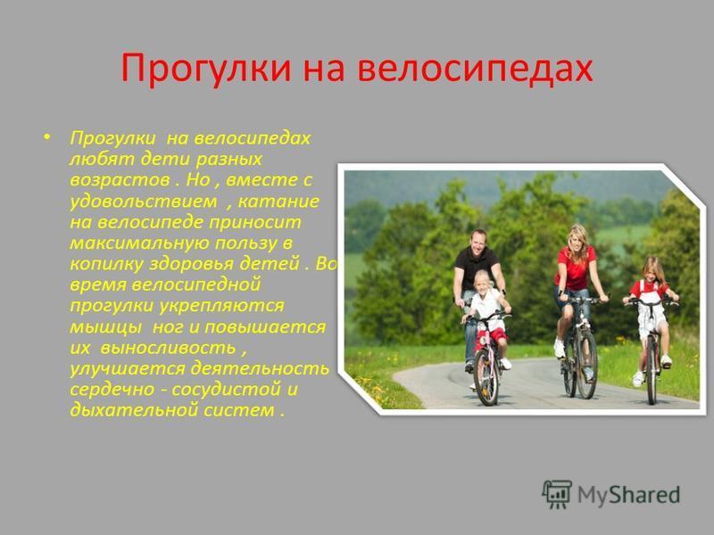 Прогулки на велосипедах Прогулки на велосипедах любят дети разных возрастов. Но, вместе с удовольствием, катание на велосипеде приносит максимальную пользу в копилку здоровья детей. Во время велосипедной прогулки укрепляются мышцы ног и повышается их