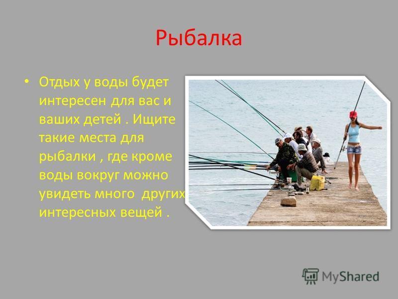 Рыбалка Отдых у воды будет интересен для вас и ваших детей. Ищите такие места для рыбалки, где кроме воды вокруг можно увидеть много других интересных вещей.