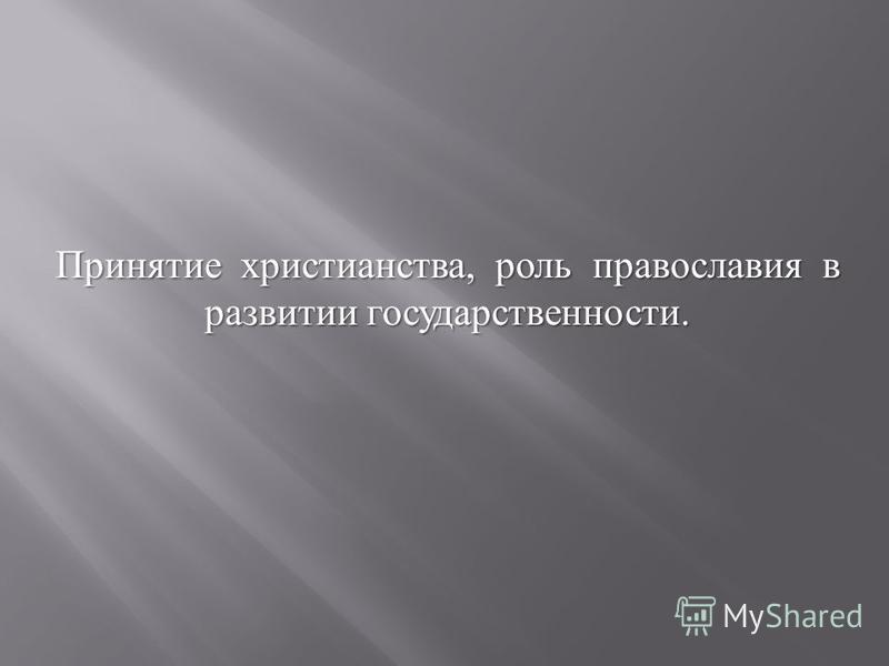 Принятие христианства, роль православия в развитии государственности.