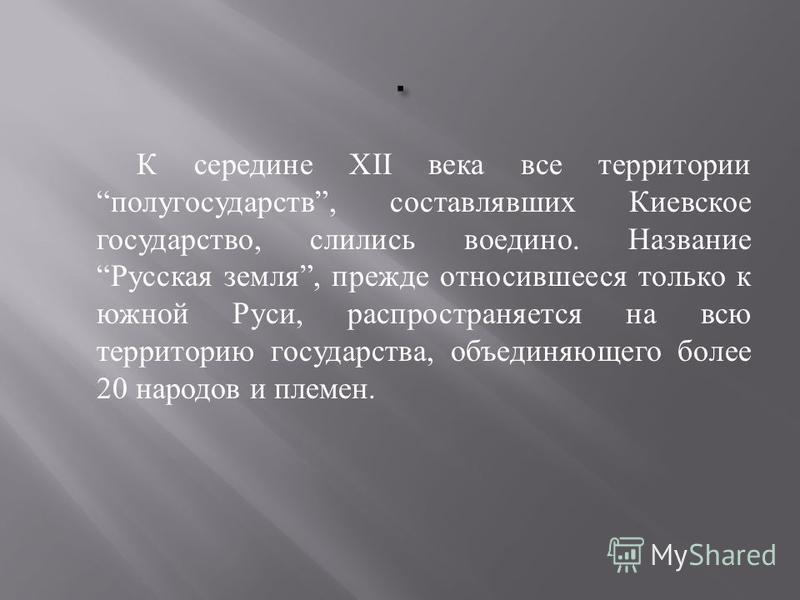 К середине XII века все территории полу государств, составлявших Киевское государство, слились воедино. Название Русская земля, прежде относившееся только к южной Руси, распространяется на всю территорию государства, объединяющего более 20 народов и