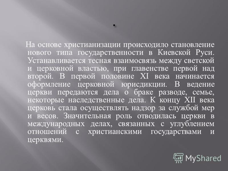 На основе христианизации происходило становление нового типа государственности в Киевской Руси. Устанавливается тесная взаимосвязь между светской и церковной властью, при главенстве первой над второй. В первой половине XI века начинается оформление ц