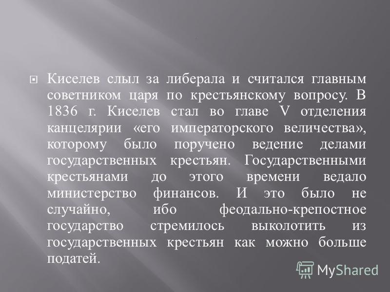 Киселев слыл за либерала и считался главным советником царя по крестьянскому вопросу. В 1836 г. Киселев стал во главе V отделения канцелярии « его императорского величества », которому было поручено ведение делами государственных крестьян. Государств