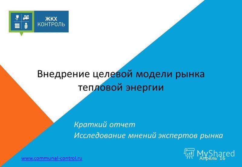 Краткий отчет Исследование мнений экспертов рынка www.communal-control.ru Апрель 16 Внедрение целевой модели рынка тепловой энергии