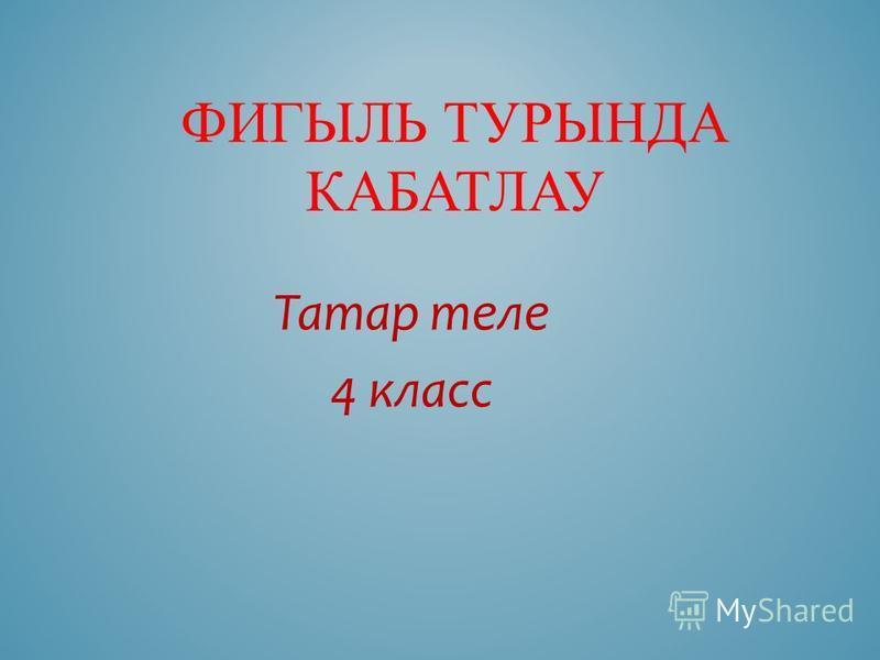 ФИГЫЛЬ ТУРЫНДА КАБАТЛАУ Татар теле 4 класс