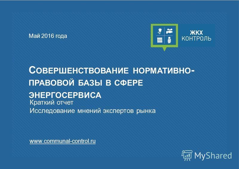 С ОВЕРШЕНСТВОВАНИЕ НОРМАТИВНО - ПРАВОВОЙ БАЗЫ В СФЕРЕ ЭНЕРГОСЕРВИСА Май 2016 года Краткий отчет Исследование мнений экспертов рынка www.communal-control.ru