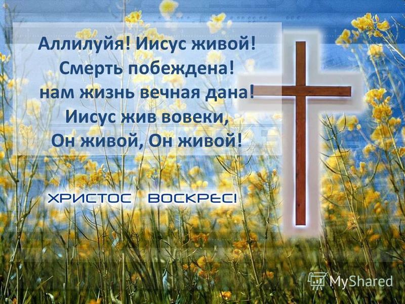 Аллилуйя! Иисус живой! Смерть побеждена! нам жизнь вечная дана! Иисус жив вовеки, Он живой, Он живой!