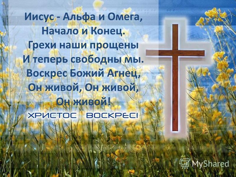 Иисус - Альфа и Омега, Начало и Конец. Грехи наши прощены И теперь свободны мы. Воскрес Божий Агнец, Он живой, Он живой, Он живой!