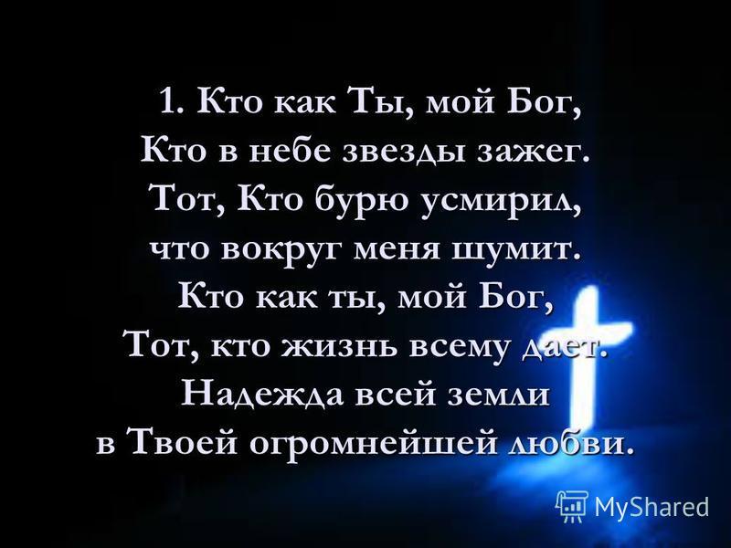 1. Кто как Ты, мой Бог, Кто в небе звезды зажег. Тот, Кто бурю усмирил, что вокруг меня шумит. Кто как ты, мой Бог, Тот, кто жизнь всему дает. Надежда всей земли в Твоей огромнейшей любви. 1. Кто как Ты, мой Бог, Кто в небе звезды зажег. Тот, Кто бур