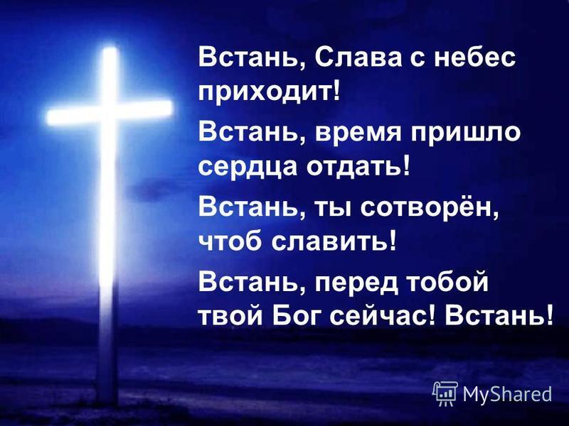 Встань, Слава с небес приходит! Встань, время пришло сердца отдать! Встань, ты сотворён, чтоб славить! Встань, перед тобой твой Бог сейчас! Встань!