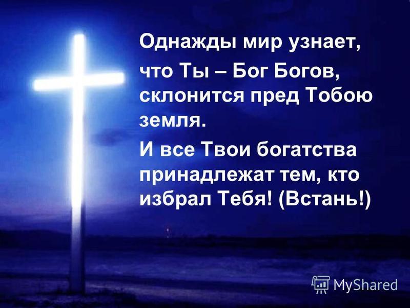 Однажды мир узнает, что Ты – Бог Богов, склонится пред Тобою земля. И все Твои богатства принадлежат тем, кто избрал Тебя! (Встань!)
