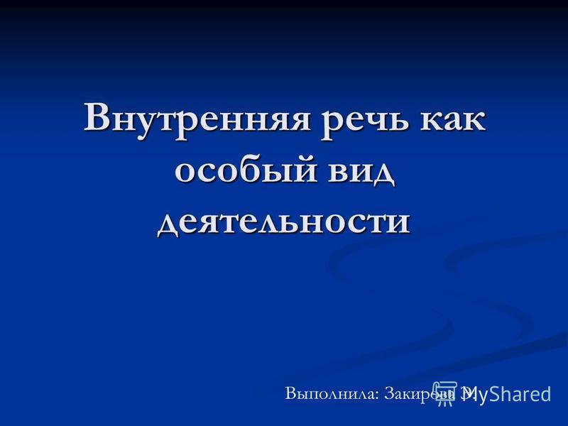 Внутренняя речь как особый вид деятельности Выполнила: Закирова Э.