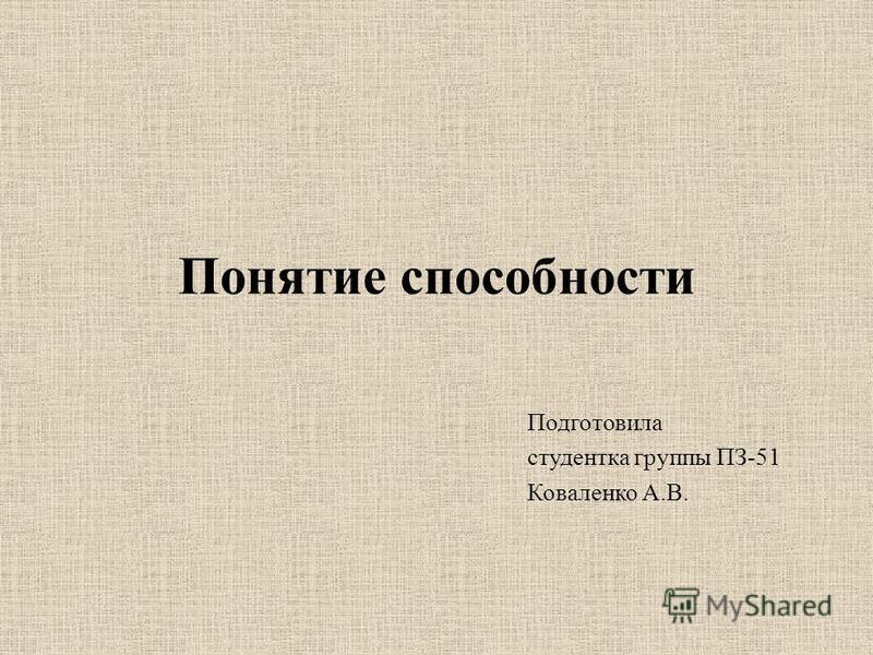 Понятие способности Подготовила студентка группы ПЗ-51 Коваленко А.В.