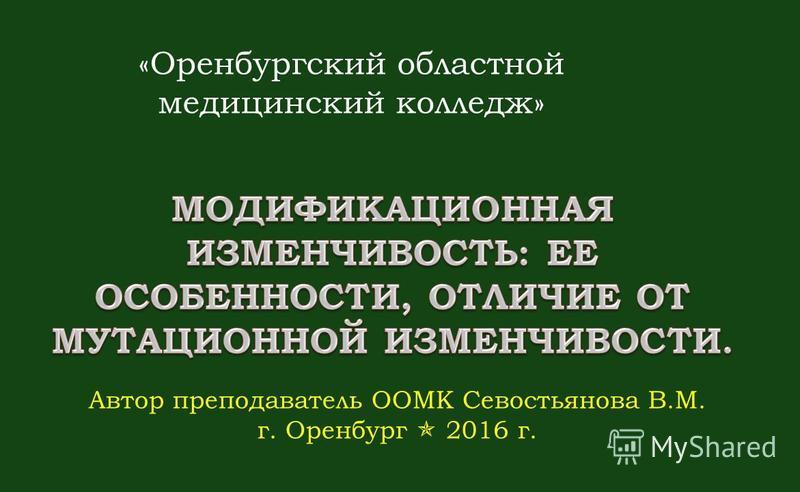 «Оренбургский областной медицинский колледж» Автор преподаватель ООМК Севостьянова В.М. г. Оренбург 2016 г.
