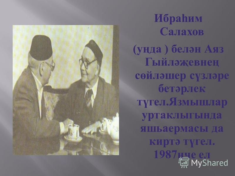 Ибраһим Салахов (уңда ) белән Аяз Гыйләҗевнең сөйләшер сүзләре бетәрлек түгел.Язмышлар уртаклыгында яшьаермасы да киртә түгел. 1987нче ел