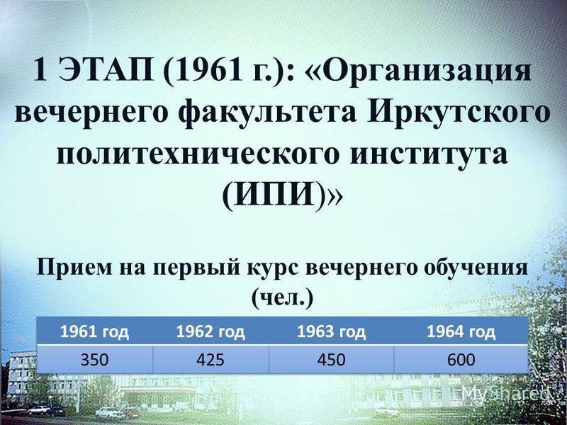 1 ЭТАП (1961 г.): «Организация вечернего факультета Иркутского политехнического института (ИПИ)» Прием на первый курс вечернего обучения (чел.)