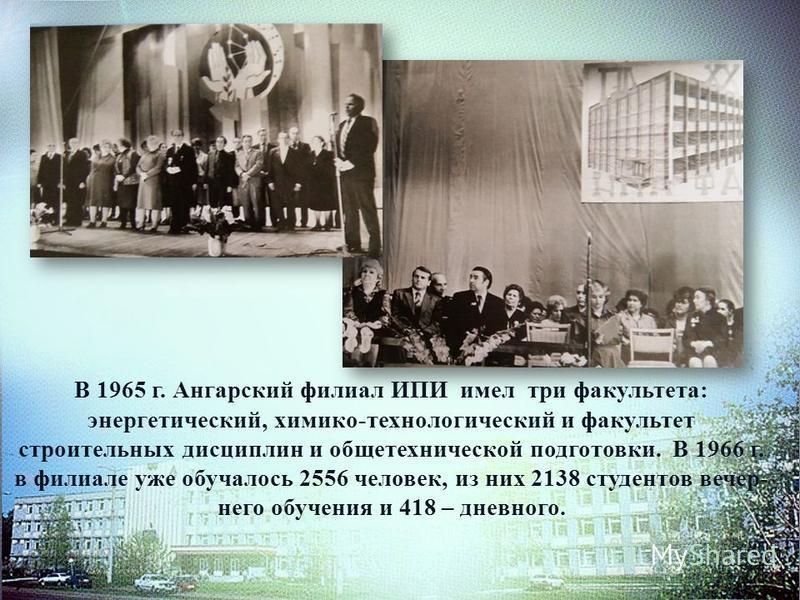 В 1965 г. Ангарский филиал ИПИ имел три факультета: энергетический, химико-технологический и факультет строительных дисциплин и общетехнической подготовки. В 1966 г. в филиале уже обучалось 2556 человек, из них 2138 студентов вечер него обучения и
