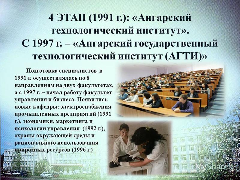 4 ЭТАП (1991 г.): «Ангарский технологический институт». С 1997 г. – «Ангарский государственный технологический институт (АГТИ)» Подготовка специалистов в 1991 г. осуществлялась по 8 направлениям на двух факультетах, а с 1997 г. – начал работу факульт