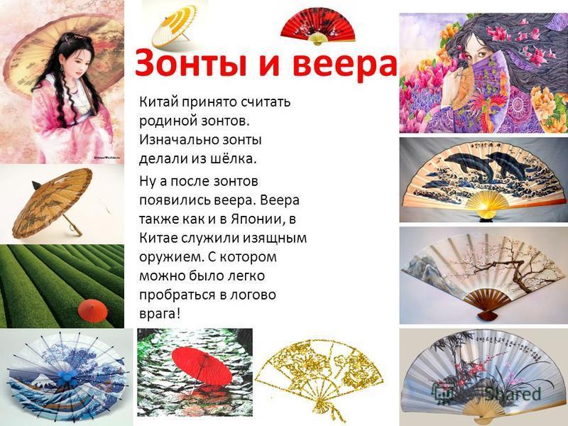 Зонты и веера. Китай принято считать родиной зонтов. Изначально зонты делали из шёлка. Ну а после зонтов появились веера. Веера также как и в Японии, в Китае служили изящным оружием. С котором можно было легко пробраться в логово врага!