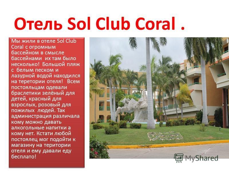 Отель Sol Club Coral. Мы жили в отеле Sol Club Coral с огромным бассейном в смысле бассейнами их там было несколько! Большой пляж с белым песком и лазурной водой находился на территории отеля! Всем постояльцам одевали браслетики зелёный для детей, кр