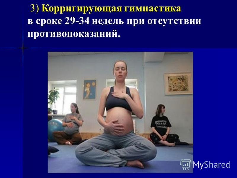 3) Корригирующая гимнастика в сроке 29-34 недель при отсутствии противопоказаний.