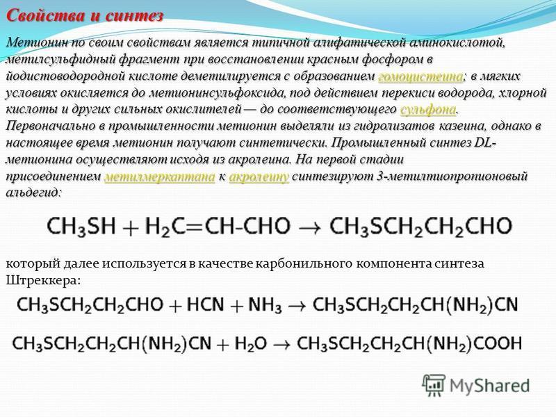 Свойства и синтез Метионин по своим свойствам является типичной алифатической аминокислотой, метилсульфидный фрагмент при восстановлении красным фосфором в йодистоводородной кислоте деметилируется с образованием гомоцистеина; в мягких условиях окисля