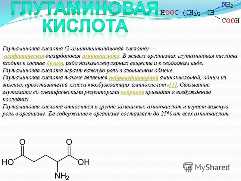 Глутаминовая кислота (2-аминопентандиовая кислота) алифатическая дикарбоновая аминокислота. В живых организмах глутаминовая кислота входит в состав белков, ряда низкомолекулярных веществ и в свободном виде. Глутаминовая кислота играет важную роль в а