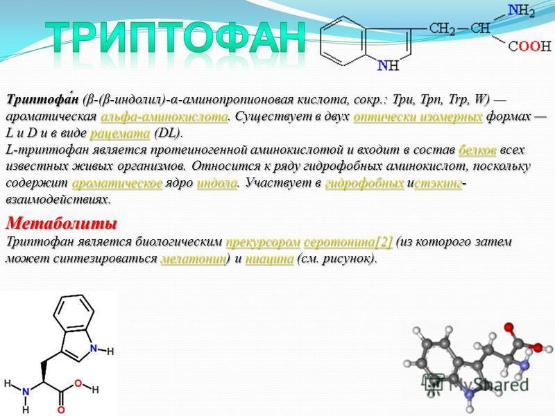 Триптофа́н (β-(β-индолил)-α-аминопропионовая кислота, сокр.: Три, Трп, Trp, W) ароматическая альфа-аминокислота. Существует в двух оптически изомерных формах L и D и в виде рацемата (DL). альфа-аминокислотаоптически изомерныхрацематаальфа-аминокислот