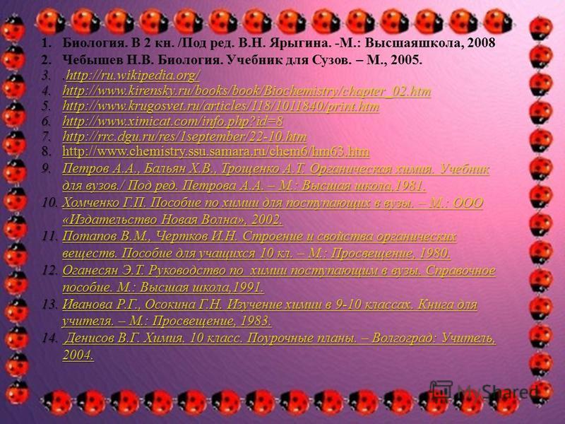 1.Биология. В 2 кн. /Под ред. В.Н. Ярыгина. -М.: Высшаяшкола, 2008 2. Чебышев Н.В. Биология. Учебник для Сузов. – М., 2005. 3..http://ru.wikipedia.org/ http://ru.wikipedia.org/ 4.http://www.kirensky.ru/books/book/Biochemistry/chapter_02. htm http://w