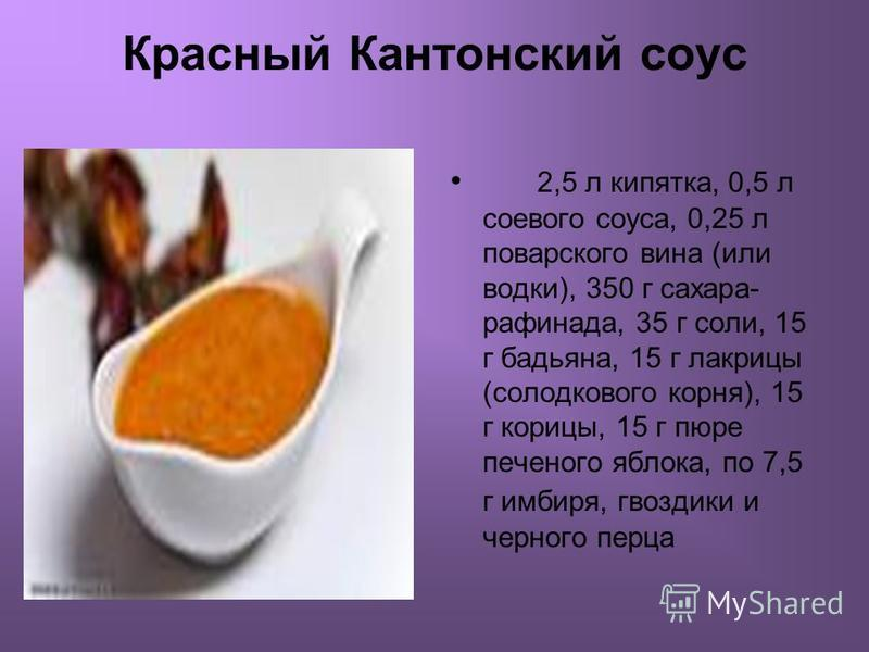 Красный Кантонский соус 2,5 л кипятка, 0,5 л соевого соуса, 0,25 л поварского вина (или водки), 350 г сахара- рафинада, 35 г соли, 15 г бадьяна, 15 г лакрицы (солодкового корня), 15 г корицы, 15 г пюре печеммного яблока, по 7,5 г имбиря, гвоздики и ч