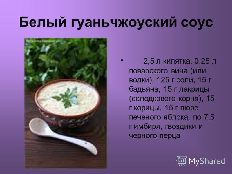 Белый гуаньчжоуский соус 2,5 л кипятка, 0,25 л поварского вина (или водки), 125 г соли, 15 г бадьяна, 15 г лакрицы (солодкового корня), 15 г корицы, 15 г пюре печеммного яблока, по 7,5 г имбиря, гвоздики и черммного перца