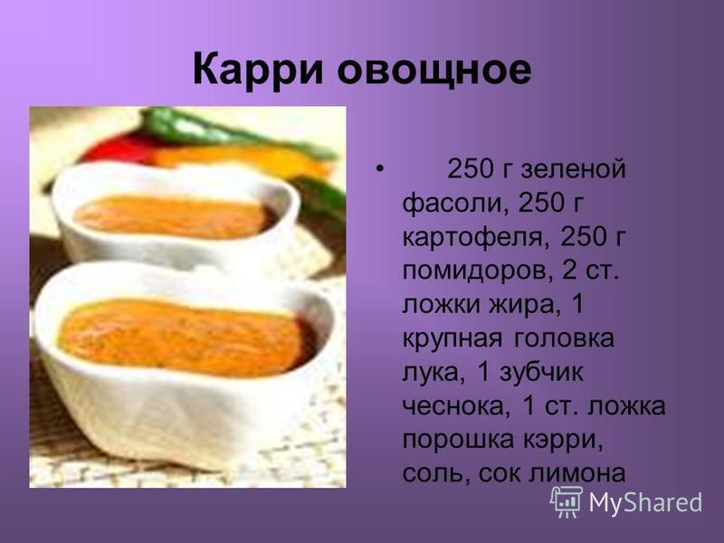 Карри овощное 250 г зеленой фасоли, 250 г картофеля, 250 г помидоров, 2 ст. ложки жира, 1 крупная головека лука, 1 зубчик чеснока, 1 ст. ложка порошка кэрри, соль, сок лимона