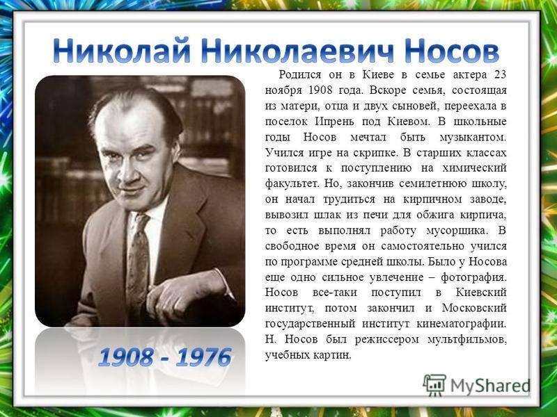 Родился он в Киеве в семье актера 23 ноября 1908 года. Вскоре семья, состоящая из матери, отца и двух сыновей, переехала в поселок Ипрень под Киевом. В школьные годы Носов мечтал быть музыкантом. Учился игре на скрипке. В старших классах готовился к