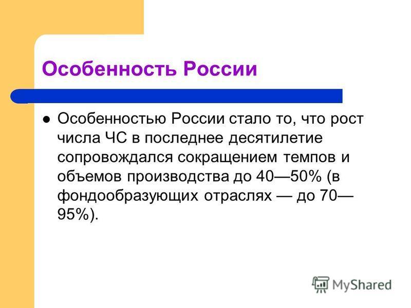 Особенность России Особенностью России стало то, что рост числа ЧС в последнее десятилетие сопровождался сокращением темпов и объемов производства до 4050% (в фондообразующих отраслях до 70 95%).