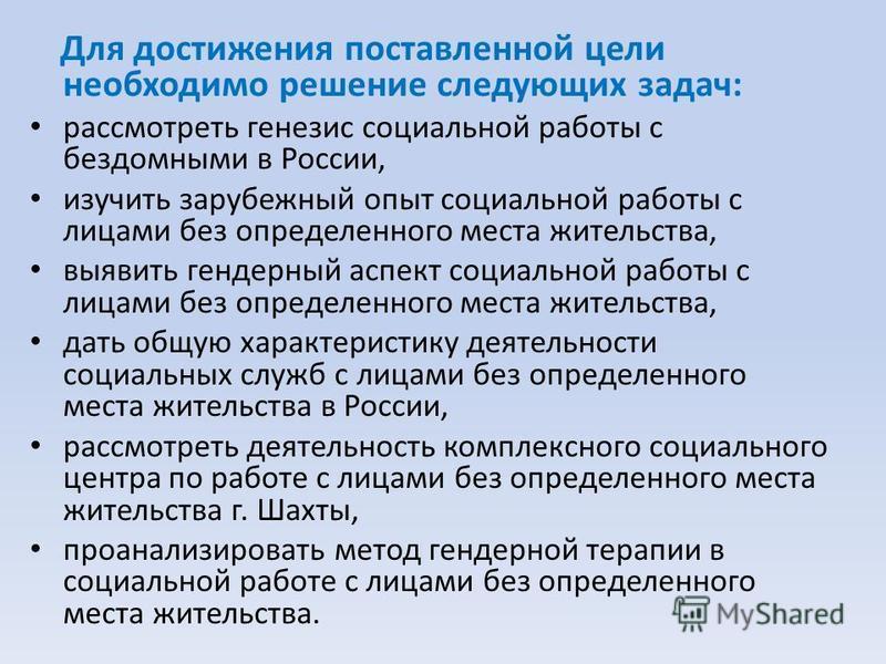 Для достижения поставленной цели необходимо решение следующих задач: рассмотреть генезис социальной работы с бездомными в России, изучить зарубежный опыт социальной работы с лицами без определенного места жительства, выявить гендерный аспект социальн