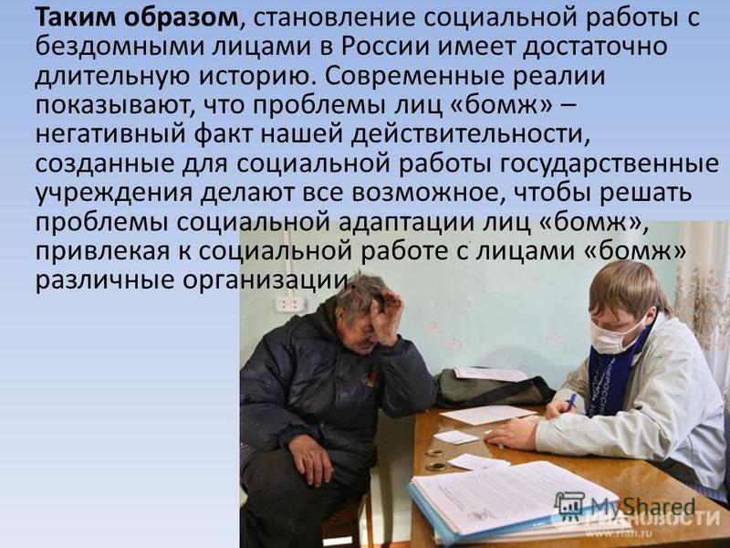 Таким образом, становление социальной работы с бездомными лицами в России имеет достаточно длительную историю. Современные реалии показывают, что проблемы лиц «бомж» – негативный факт нашей действительности, созданные для социальной работы государств