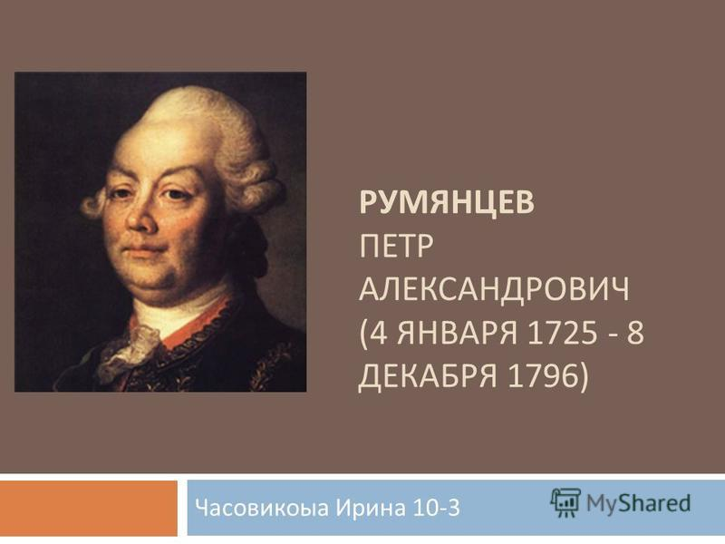 РУМЯНЦЕВ ПЕТР АЛЕКСАНДРОВИЧ (4 ЯНВАРЯ 1725 - 8 ДЕКАБРЯ 1796) Часовикоыа Ирина 10-3