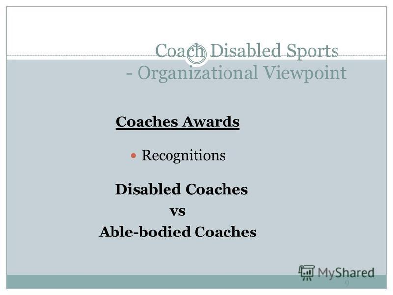 Coach Disabled Sports - Organizational Viewpoint 8 Coach Accreditation A uniform Accreditation System for all coaches in Hong Kong Yet still rely on Support of National Sports Associations