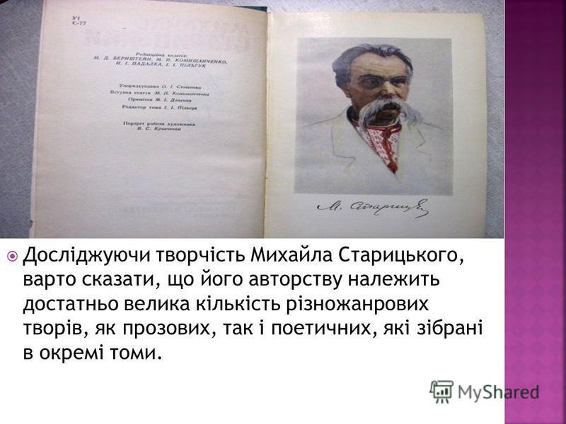 Досліджуючи творчість Михайла Старицького, варто сказати, що його авторству належить достатньо велика кількість різножанрових творів, як прозових, так і поетичних, які зібрані в окремі томи.