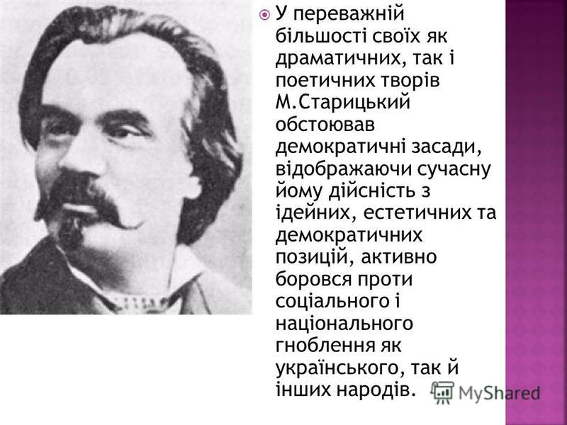У переважній більшості своїх як драматичних, так і поетичних творів М.Старицький обстоював демократичні засади, відображаючи сучасну йому дійсність з ідейних, естетичних та демократичних позицій, активно боровся проти соціального і національного гноб