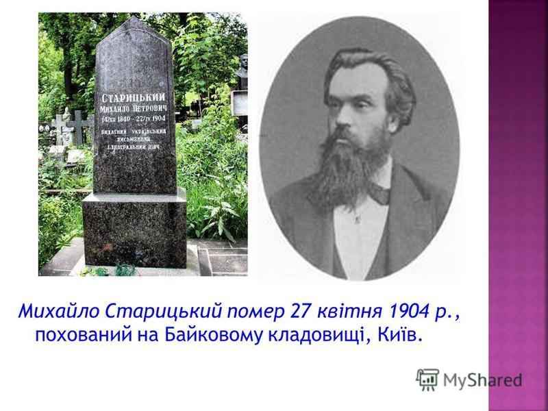 Михайло Старицький помер 27 квітня 1904 р., похований на Байковому кладовищі, Київ.