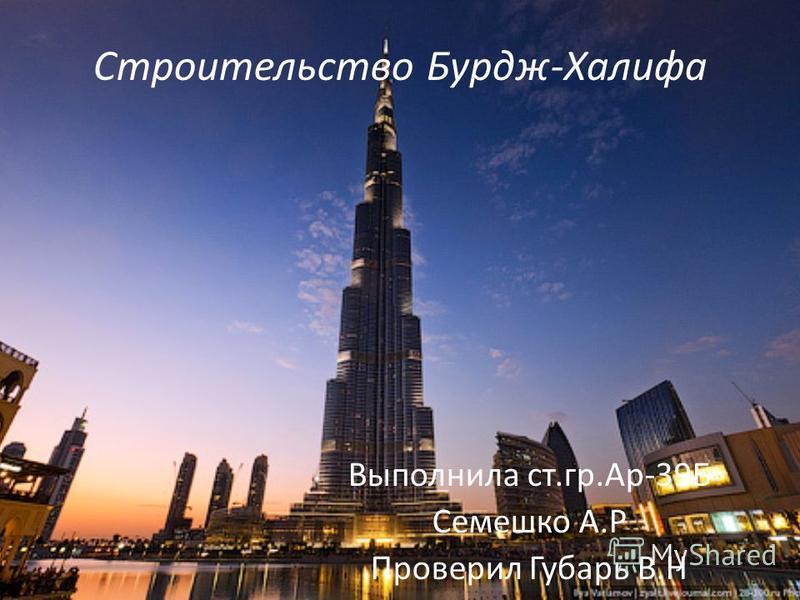 Строительство Бурдж-Халифа Выполнила ст.гр.Ар-39Б Семешко А.Р Проверил Губарь В.Н