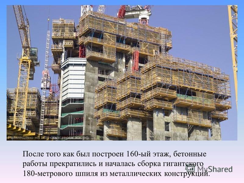 После того как был построен 160-ый этаж, бетонные работы прекратились и началась сборка гигантского 180-метрового шпиля из металлических конструкций.